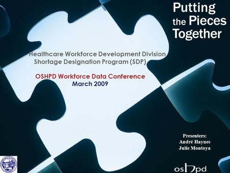 Healthcare Workforce Development Division Shortage Designation Program (SDP) OSHPD Workforce Data Conference March 2009 Presenters: André Haynes Julie.