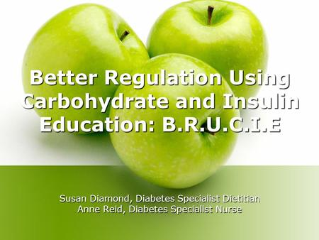Better Regulation Using Carbohydrate and Insulin Education: B.R.U.C.I.E Susan Diamond, Diabetes Specialist Dietitian Anne Reid, Diabetes Specialist Nurse.
