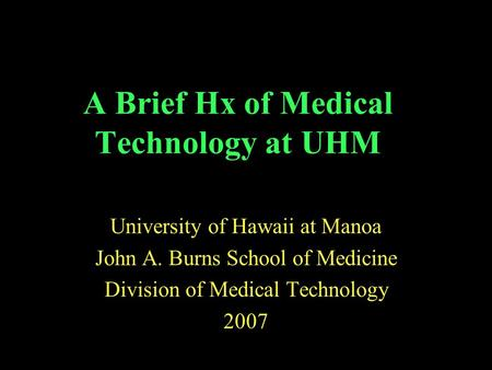 A Brief Hx of Medical Technology at UHM University of Hawaii at Manoa John A. Burns School of Medicine Division of Medical Technology 2007.