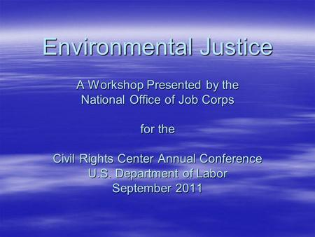 Environmental Justice A Workshop Presented by the National Office of Job Corps for the Civil Rights Center Annual Conference U.S. Department of Labor September.
