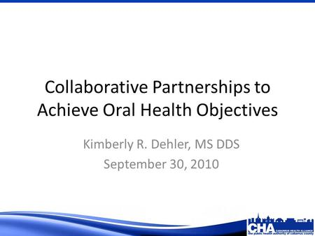 Collaborative Partnerships to Achieve Oral Health Objectives Kimberly R. Dehler, MS DDS September 30, 2010.