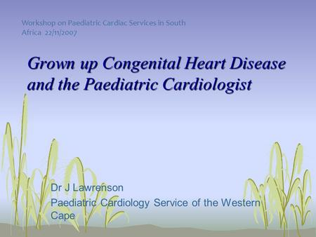 Grown up Congenital Heart Disease and the Paediatric Cardiologist Dr J Lawrenson Paediatric Cardiology Service of the Western Cape Workshop on Paediatric.