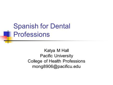 Spanish for Dental Professions Katya M Hall Pacific University College of Health Professions