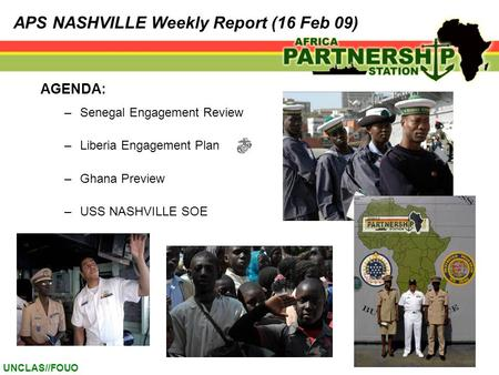 UNCLAS//FOUO AGENDA: –Senegal Engagement Review –Liberia Engagement Plan –Ghana Preview –USS NASHVILLE SOE APS NASHVILLE Weekly Report (16 Feb 09)