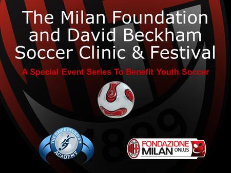 The Milan Foundation and David Beckham Soccer Clinic & Festival A Special Event Series To Benefit Youth Soccer.