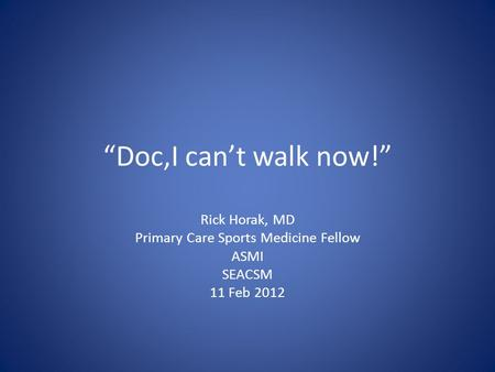 Doc,I cant walk now! Rick Horak, MD Primary Care Sports Medicine Fellow ASMI SEACSM 11 Feb 2012.