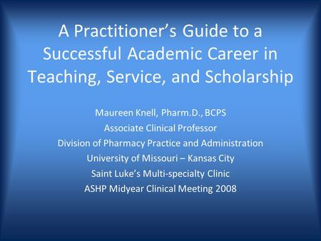 A Practitioners Guide to a Successful Academic Career in Teaching, Service, and Scholarship Maureen Knell, Pharm.D., BCPS Associate Clinical Professor.