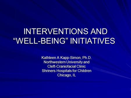 INTERVENTIONS AND WELL-BEING INITIATIVES Kathleen A Kapp-Simon, Ph.D. Northwestern University and Cleft-Craniofacial Clinic Shriners Hospitals for Children.