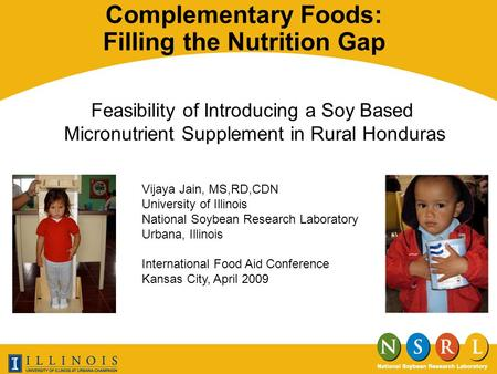 Complementary Foods: Filling the Nutrition Gap Feasibility of Introducing a Soy Based Micronutrient Supplement in Rural Honduras Vijaya Jain, MS,RD,CDN.