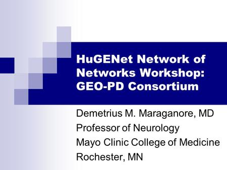 HuGENet Network of Networks Workshop: GEO-PD Consortium Demetrius M. Maraganore, MD Professor of Neurology Mayo Clinic College of Medicine Rochester, MN.