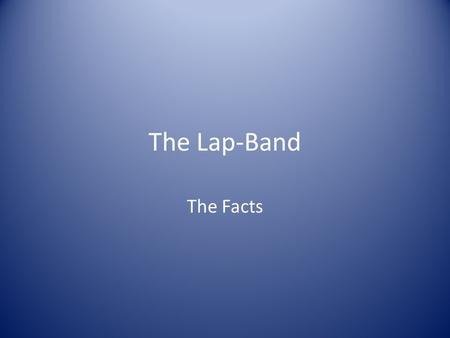 The Lap-Band The Facts. Why the fuss Obesity is increasing at an alarming rate Co – existing conditions including NIDDM are posing significant problems.