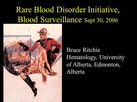 Rare Blood Disorder Initiative, Blood Surveillance Sept 30, 2006 Bruce Ritchie Hematology, University of Alberta, Edmonton, Alberta.