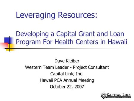 Leveraging Resources: Developing a Capital Grant and Loan Program For Health Centers in Hawaii Dave Kleiber Western Team Leader - Project Consultant Capital.