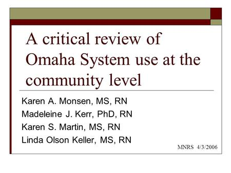 A critical review of Omaha System use at the community level Karen A. Monsen, MS, RN Madeleine J. Kerr, PhD, RN Karen S. Martin, MS, RN Linda Olson Keller,