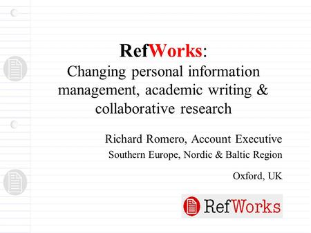 RefWorks: Changing personal information management, academic writing & collaborative research Richard Romero, Account Executive Southern Europe, Nordic.