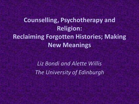 Counselling, Psychotherapy and Religion: Reclaiming Forgotten Histories; Making New Meanings Liz Bondi and Alette Willis The University of Edinburgh.