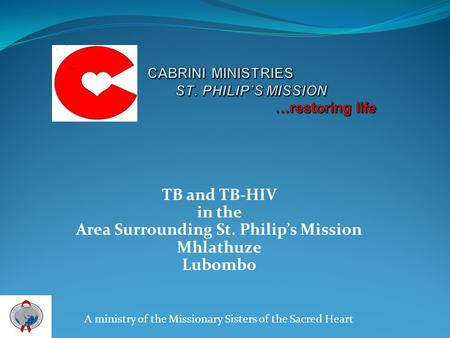 TB and TB-HIV in the Area Surrounding St. Philips Mission Mhlathuze Lubombo A ministry of the Missionary Sisters of the Sacred Heart.