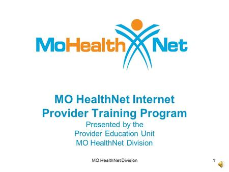 MO HealthNet Division1 MO HealthNet Internet Provider Training Program Presented by the Provider Education Unit MO HealthNet Division.