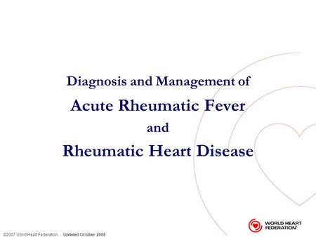 ©2007 World Heart Federation … Updated October 2008 Diagnosis and Management of Acute Rheumatic Fever and Rheumatic Heart Disease.