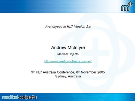 Archetypes in HL7 2.x Archetypes in HL7 Version 2.x Andrew McIntyre Medical Objects  9 th HL7 Australia Conference, 8.