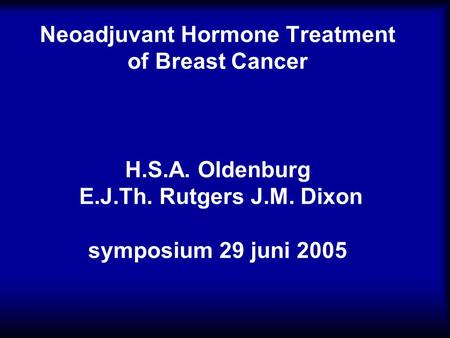 Neoadjuvant Hormone Treatment of Breast Cancer H.S.A. Oldenburg E.J.Th. Rutgers J.M. Dixon symposium 29 juni 2005.