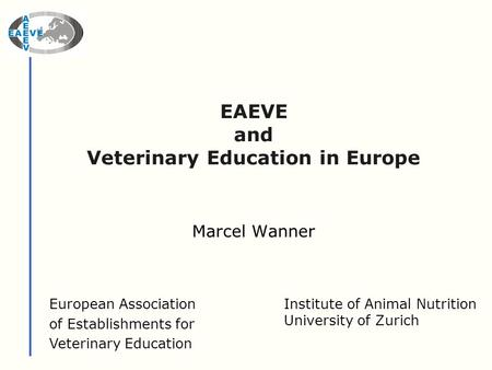 EAEVE and Veterinary Education in Europe Marcel Wanner European Association of Establishments for Veterinary Education Institute of Animal Nutrition University.