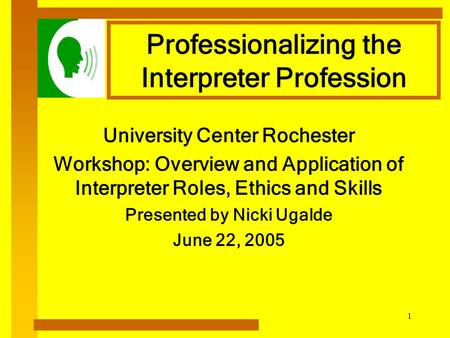 1 Professionalizing the Interpreter Profession University Center Rochester Workshop: Overview and Application of Interpreter Roles, Ethics and Skills.