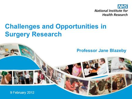 Challenges and Opportunities in Surgery Research 9 February 2012 Professor Jane Blazeby.