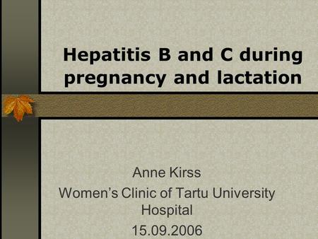 Hepatitis B and C during pregnancy and lactation Anne Kirss Womens Clinic of Tartu University Hospital 15.09.2006.