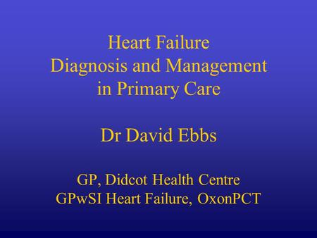 Heart Failure Diagnosis and Management in Primary Care Dr David Ebbs GP, Didcot Health Centre GPwSI Heart Failure, OxonPCT.