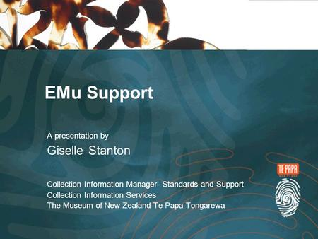 EMu Support A presentation by Giselle Stanton Collection Information Manager- Standards and Support Collection Information Services The Museum of New Zealand.