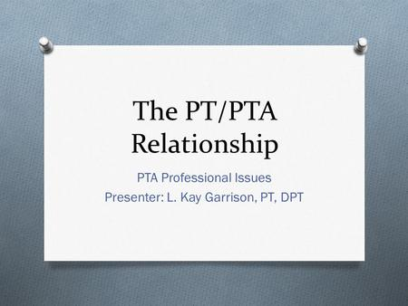 The PT/PTA Relationship PTA Professional Issues Presenter: L. Kay Garrison, PT, DPT.