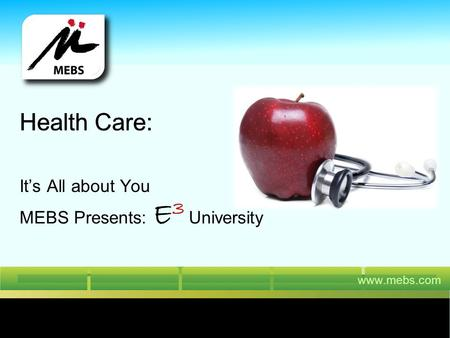 Www.mebs.com Health Care: Its All about You Health Care: MEBS Presents: E 3 University.