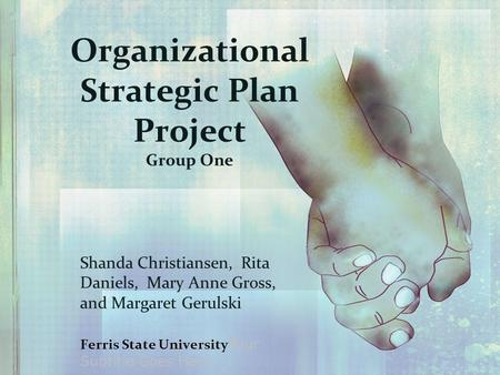 Organizational Strategic Plan Project Group One Shanda Christiansen, Rita Daniels, Mary Anne Gross, and Margaret Gerulski Ferris State University Y our.
