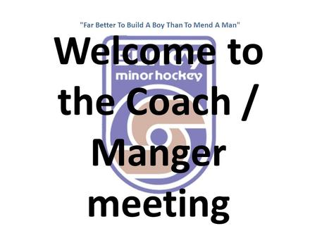Welcome to the Coach / Manger meeting Far Better To Build A Boy Than To Mend A Man