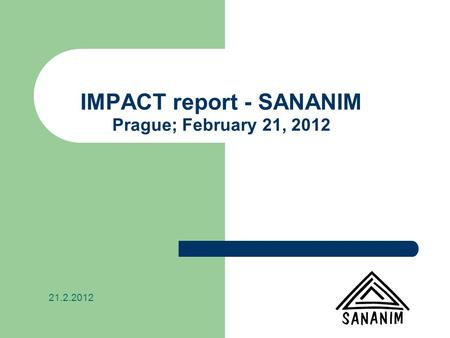 IMPACT report - SANANIM Prague; February 21, 2012 21.2.2012.