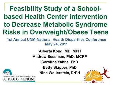 Feasibility Study of a School- based Health Center Intervention to Decrease Metabolic Syndrome Risks in Overweight/Obese Teens Alberta Kong, MD, MPH Andrew.