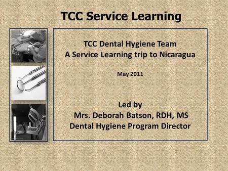 TCC Service Learning TCC Dental Hygiene Team A Service Learning trip to Nicaragua May 2011 Led by Mrs. Deborah Batson, RDH, MS Dental Hygiene Program Director.