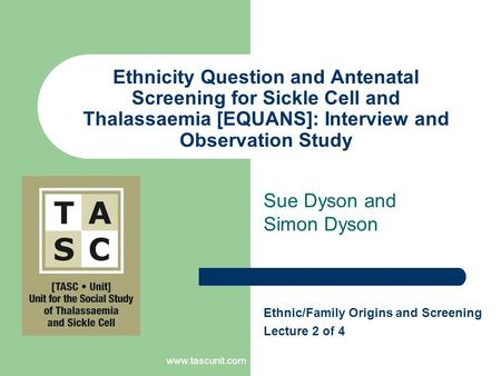 Www.tascunit.com Ethnicity Question and Antenatal Screening for Sickle Cell and Thalassaemia [EQUANS]: Interview and Observation Study Sue Dyson and Simon.