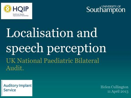Localisation and speech perception UK National Paediatric Bilateral Audit. Helen Cullington 11 April 2013.