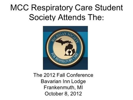 MCC Respiratory Care Student Society Attends The : The 2012 Fall Conference Bavarian Inn Lodge Frankenmuth, MI October 8, 2012.