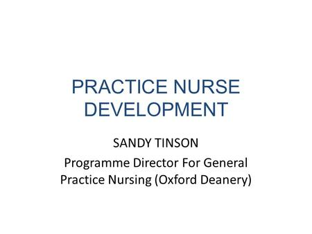PRACTICE NURSE DEVELOPMENT SANDY TINSON Programme Director For General Practice Nursing (Oxford Deanery)