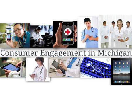 Consumer Engagement is critical to healthcare transformation, and can provide the basis for dramatic improvements in the health of Michigans residents.