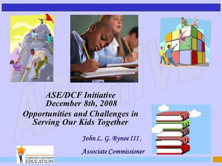 John L. G. Bynoe III, Associate Commissioner ASE/DCF Initiative December 8th, 2008 Opportunities and Challenges in Serving Our Kids Together.