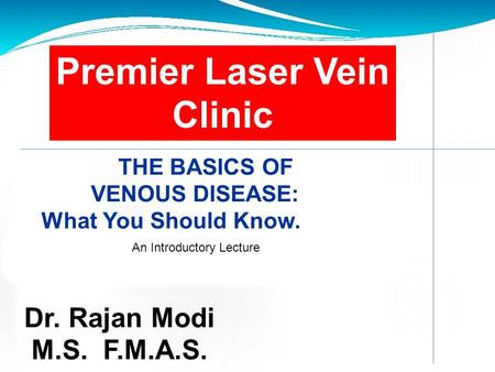 2 Premier Laser Vein Clinic THE BASICS OF VENOUS DISEASE: What You Should Know. Dr. Rajan Modi M.S. F.M.A.S. An Introductory Lecture.