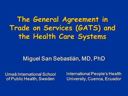 The General Agreement in Trade on Services (GATS) and the Health Care Systems Miguel San Sebastián, MD, PhD International Peoples Health University, Cuenca,