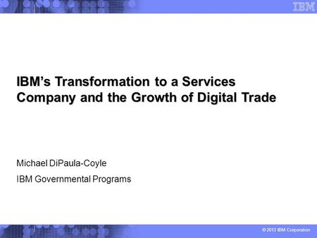 © 2013 IBM Corporation IBMs Transformation to a Services Company and the Growth of Digital Trade Michael DiPaula-Coyle IBM Governmental Programs.