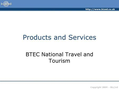 Copyright 2004 – Biz/ed Products and Services BTEC National Travel and Tourism.