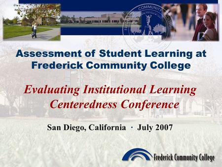 Assessment of Student Learning at Frederick Community College Evaluating Institutional Learning Centeredness Conference San Diego, California · July 2007.