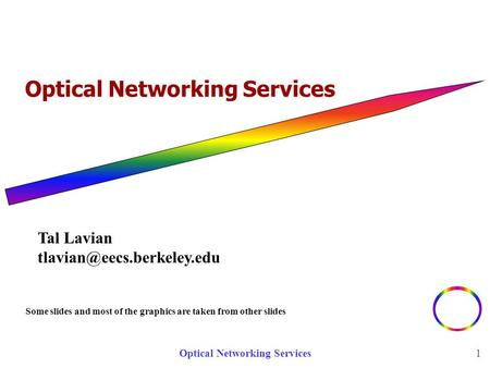 Optical Networking Services 1 Some slides and most of the graphics are taken from other slides Tal Lavian